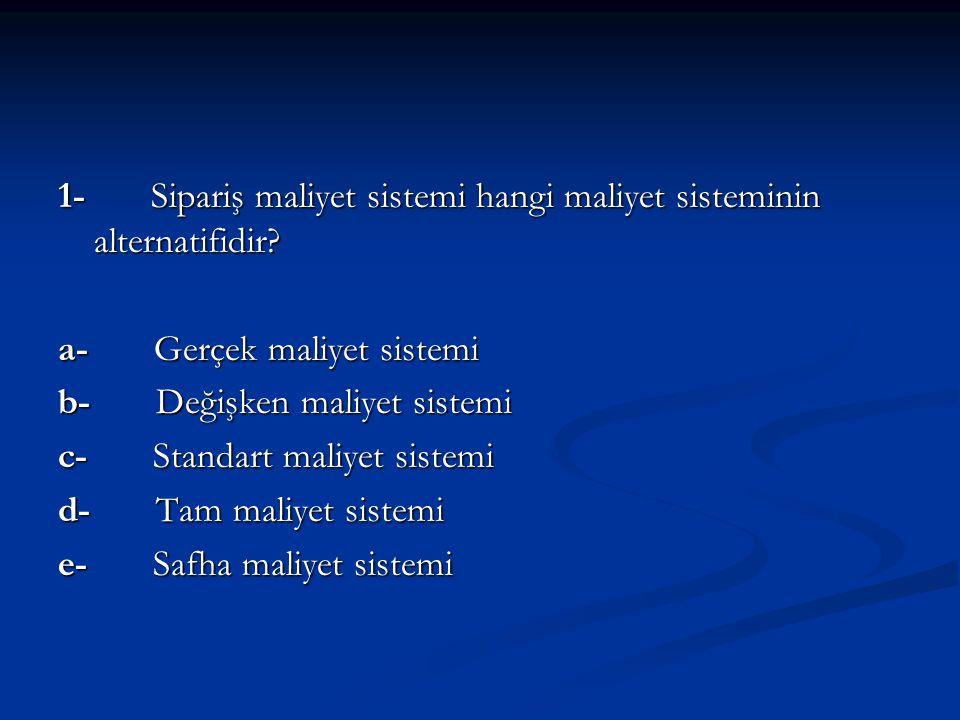 1- Sipariş maliyet sistemi hangi maliyet sisteminin alternatifidir? a- Gerçek maliyet sistemi b- Değişken maliyet sistemi c- Standart maliyet sistemi