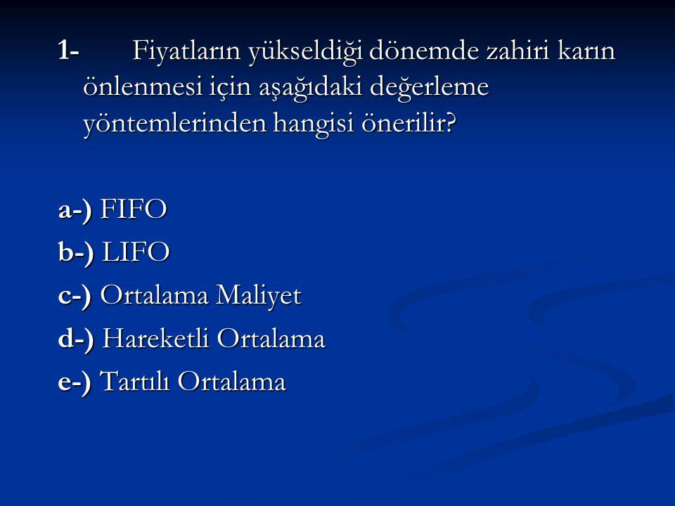 1- Fiyatların yükseldiği dönemde zahiri karın önlenmesi için aşağıdaki değerleme yöntemlerinden hangisi önerilir? a-) FIFO b-) LIFO c-) Ortalama Maliy