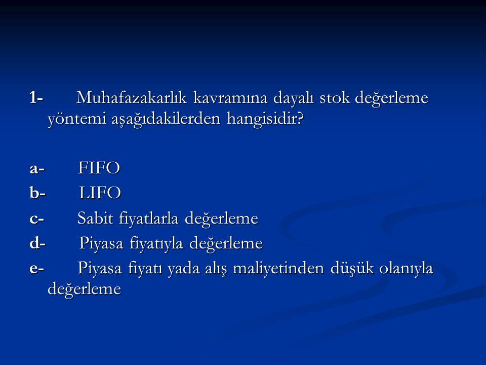1- Muhafazakarlık kavramına dayalı stok değerleme yöntemi aşağıdakilerden hangisidir? a- FIFO b- LIFO c- Sabit fiyatlarla değerleme d- Piyasa fiyatıyl