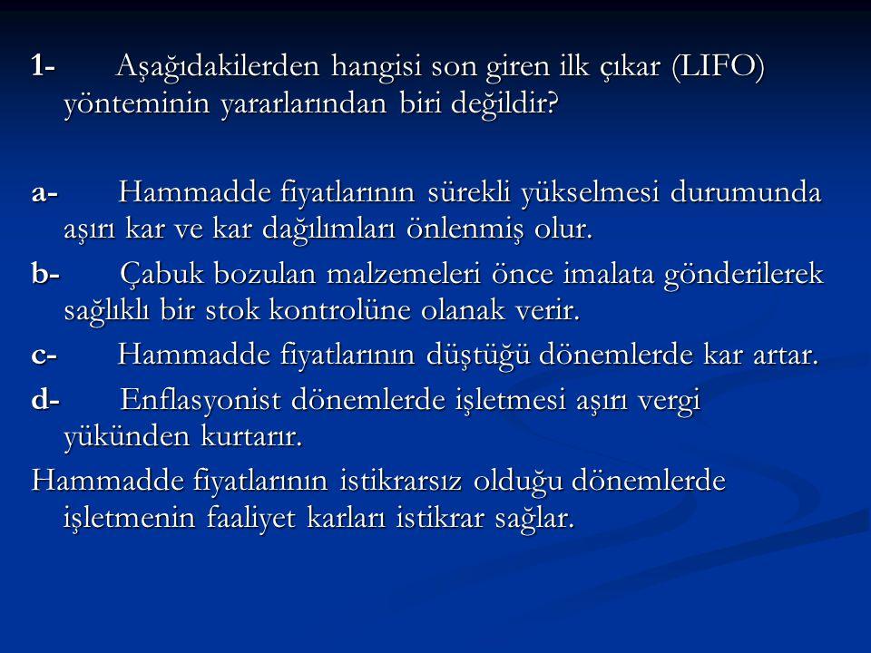 1- Aşağıdakilerden hangisi son giren ilk çıkar (LIFO) yönteminin yararlarından biri değildir? a- Hammadde fiyatlarının sürekli yükselmesi durumunda aş