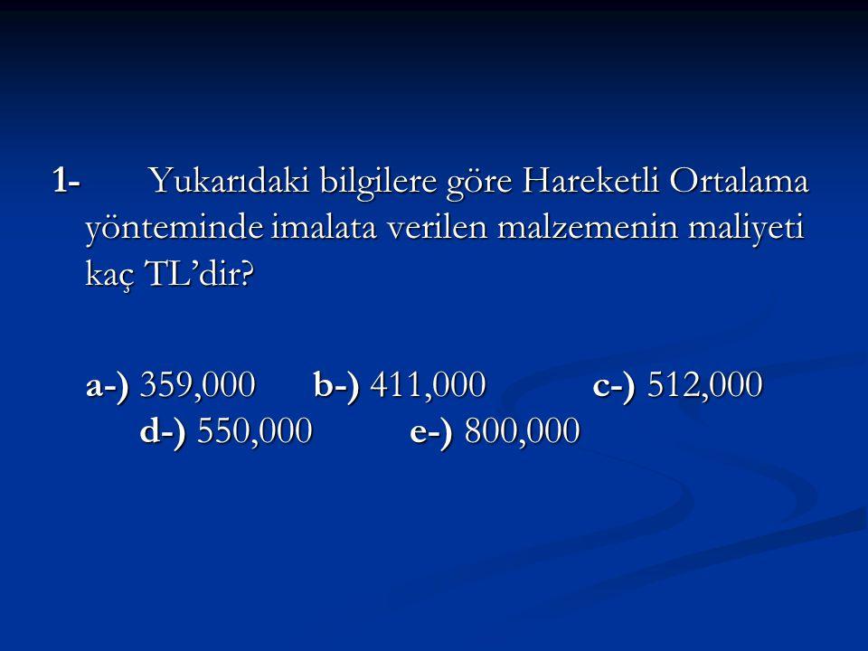 1- Yukarıdaki bilgilere göre Hareketli Ortalama yönteminde imalata verilen malzemenin maliyeti kaç TL'dir? a-) 359,000b-) 411,000 c-) 512,000 d-) 550,