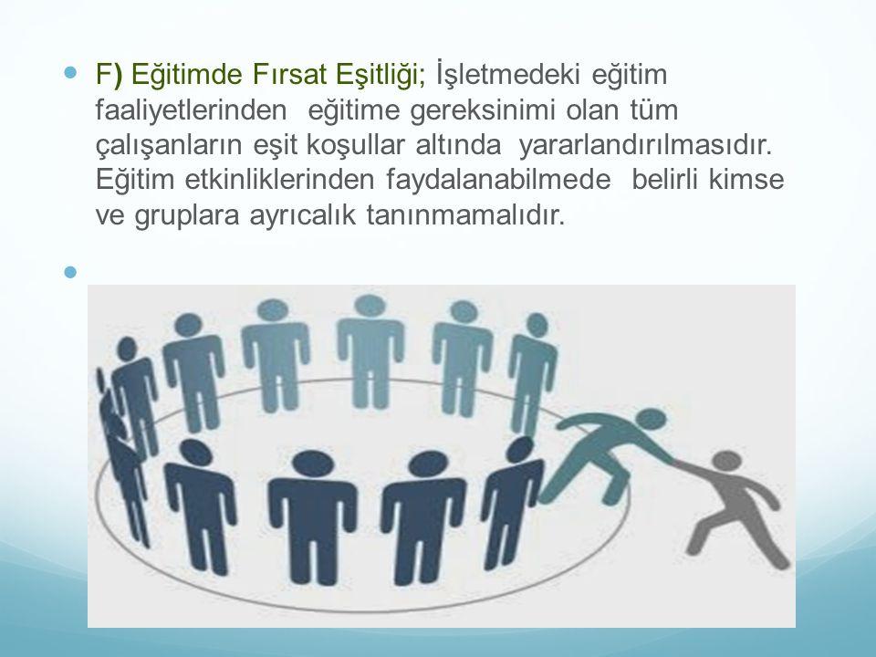 F) Eğitimde Fırsat Eşitliği; İşletmedeki eğitim faaliyetlerinden eğitime gereksinimi olan tüm çalışanların eşit koşullar altında yararlandırılmasıdır.