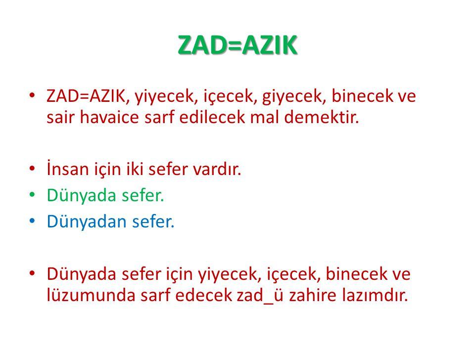 ZAD=AZIK ZAD=AZIK, yiyecek, içecek, giyecek, binecek ve sair havaice sarf edilecek mal demektir. İnsan için iki sefer vardır. Dünyada sefer. Dünyadan