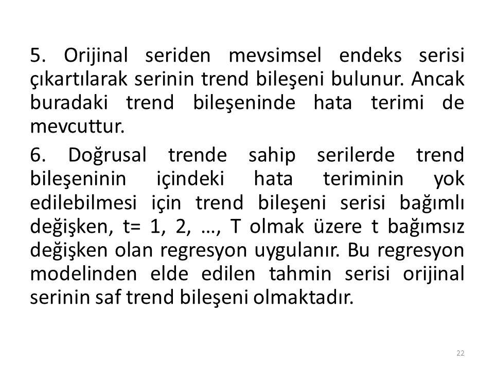 5. Orijinal seriden mevsimsel endeks serisi çıkartılarak serinin trend bileşeni bulunur. Ancak buradaki trend bileşeninde hata terimi de mevcuttur. 6.