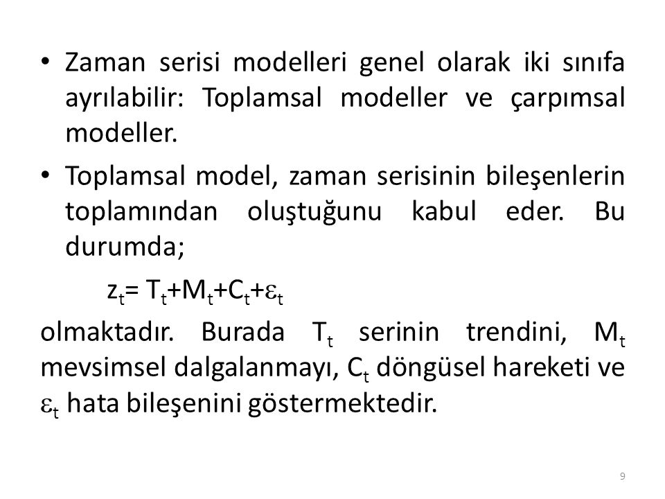 Zaman serisi modelleri genel olarak iki sınıfa ayrılabilir: Toplamsal modeller ve çarpımsal modeller. Toplamsal model, zaman serisinin bileşenlerin to