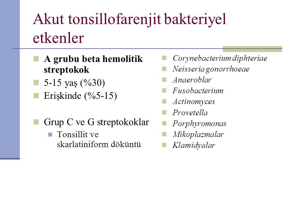 Akut tonsillofarenjit bakteriyel etkenler A grubu beta hemolitik streptokok 5-15 yaş (%30) Erişkinde (%5-15) Grup C ve G streptokoklar Tonsillit ve sk