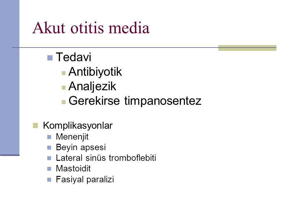 Akut otitis media Tedavi Antibiyotik Analjezik Gerekirse timpanosentez Komplikasyonlar Menenjit Beyin apsesi Lateral sinüs tromboflebiti Mastoidit Fas