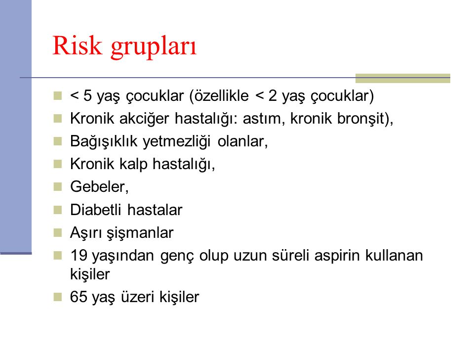 Risk grupları < 5 yaş çocuklar (özellikle < 2 yaş çocuklar) Kronik akciğer hastalığı: astım, kronik bronşit), Bağışıklık yetmezliği olanlar, Kronik ka