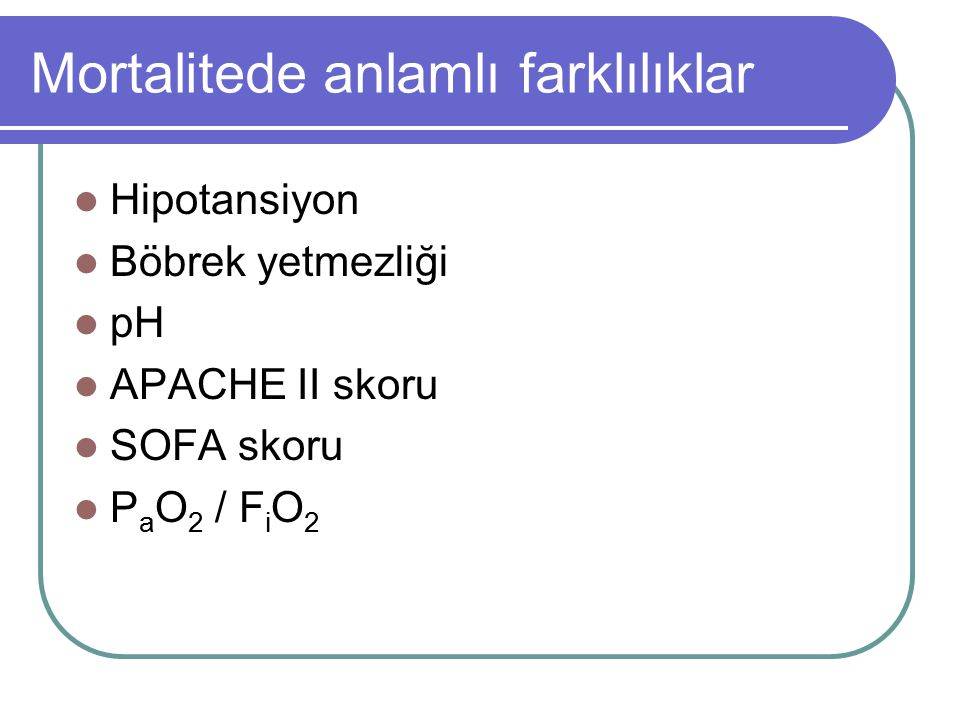 Mortalitede anlamlı farklılıklar Hipotansiyon Böbrek yetmezliği pH APACHE II skoru SOFA skoru P a O 2 / F i O 2