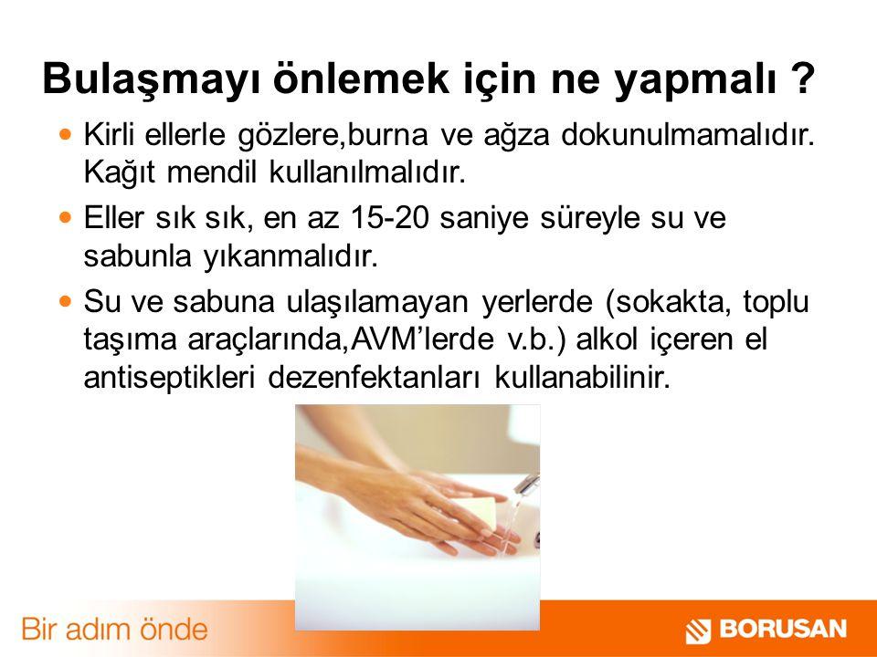 Kirli ellerle gözlere,burna ve ağza dokunulmamalıdır. Kağıt mendil kullanılmalıdır. Eller sık sık, en az 15-20 saniye süreyle su ve sabunla yıkanmalıd