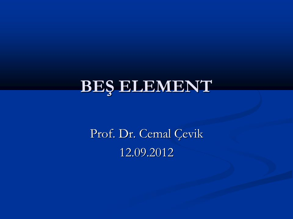 BEŞ ELEMENT Prof. Dr. Cemal Çevik 12.09.2012