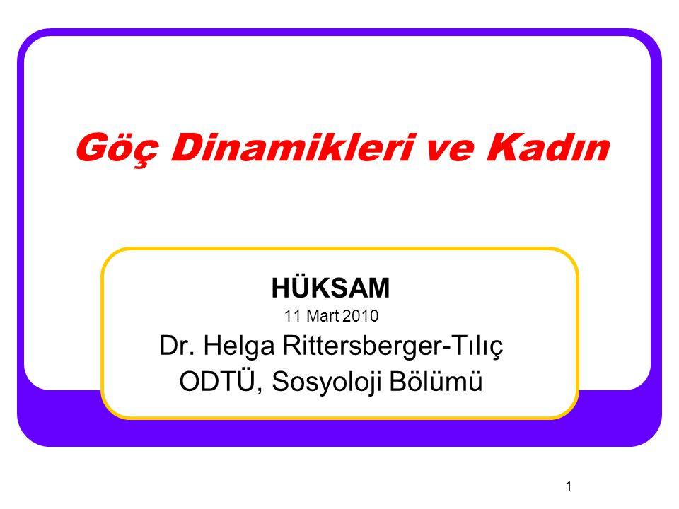 1 Göç Dinamikleri ve Kadın HÜKSAM 11 Mart 2010 Dr. Helga Rittersberger-Tılıç ODTÜ, Sosyoloji Bölümü