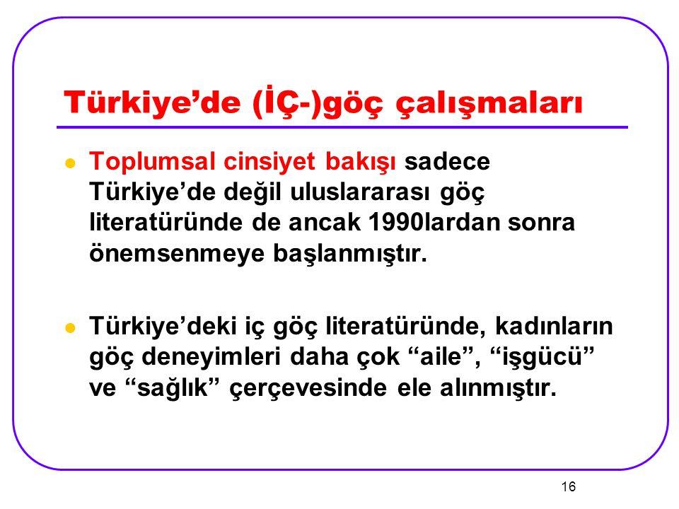 16 Türkiye'de (İÇ-)göç çalışmaları Toplumsal cinsiyet bakışı sadece Türkiye'de değil uluslararası göç literatüründe de ancak 1990lardan sonra önemsenm