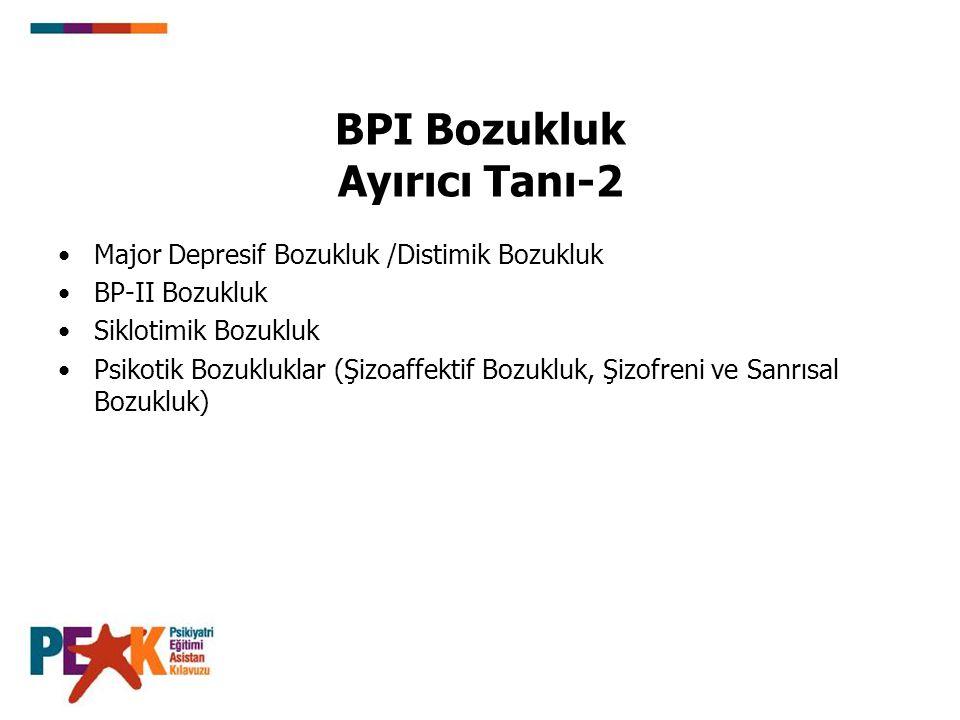BPI Bozukluk Ayırıcı Tanı-2 Major Depresif Bozukluk /Distimik Bozukluk BP-II Bozukluk Siklotimik Bozukluk Psikotik Bozukluklar (Şizoaffektif Bozukluk,