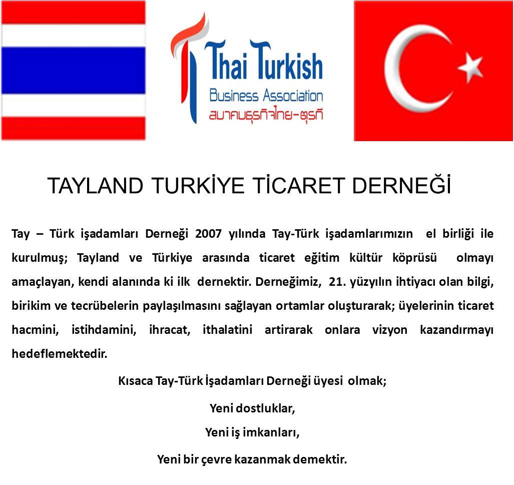 Tay – Türk işadamları Derneği 2007 yılında Tay-Türk işadamlarımızın el birliği ile kurulmuş; Tayland ve Türkiye arasında ticaret eğitim kültür köprüsü olmayı amaçlayan, kendi alanında ki ilk dernektir.