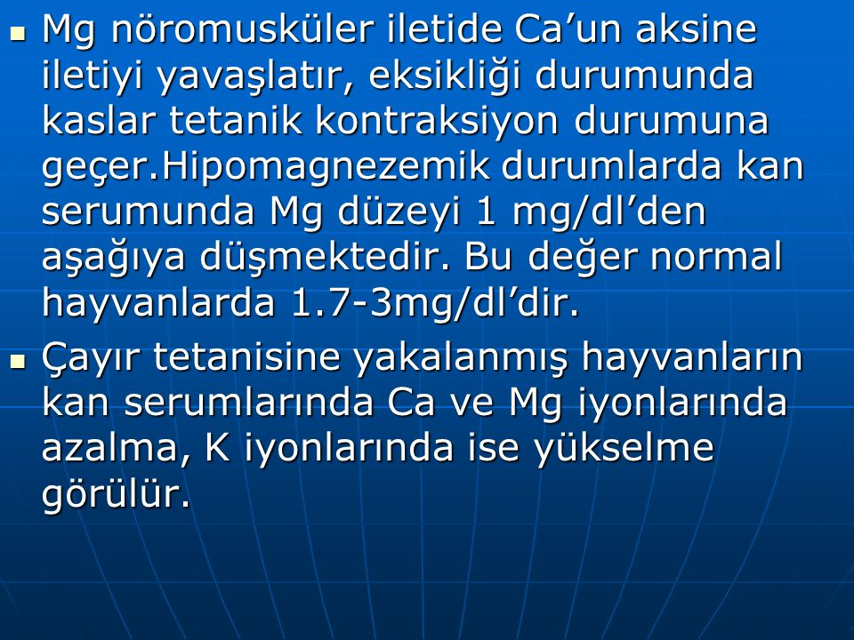Mg nöromusküler iletide Ca'un aksine iletiyi yavaşlatır, eksikliği durumunda kaslar tetanik kontraksiyon durumuna geçer.Hipomagnezemik durumlarda kan serumunda Mg düzeyi 1 mg/dl'den aşağıya düşmektedir.