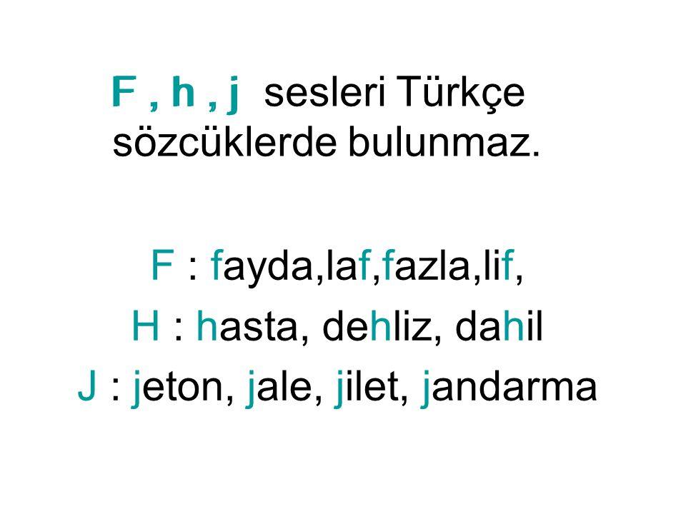 F, h, j F : fayda,laf,fazla,lif, H : hasta, dehliz, dahil J : jeton, jale, jilet, jandarma F, h, j sesleri Türkçe sözcüklerde bulunmaz.