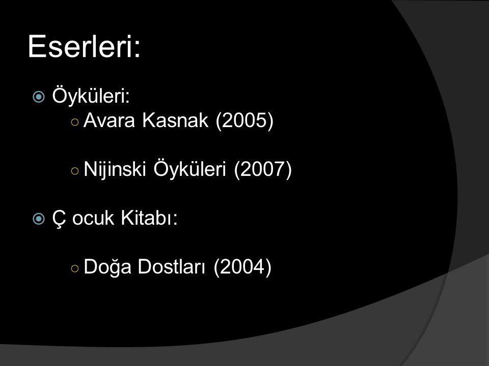 Eserleri:  Öyküleri: ○ Avara Kasnak (2005) ○ Nijinski Öyküleri (2007)  Ç ocuk Kitabı: ○ Doğa Dostları (2004)