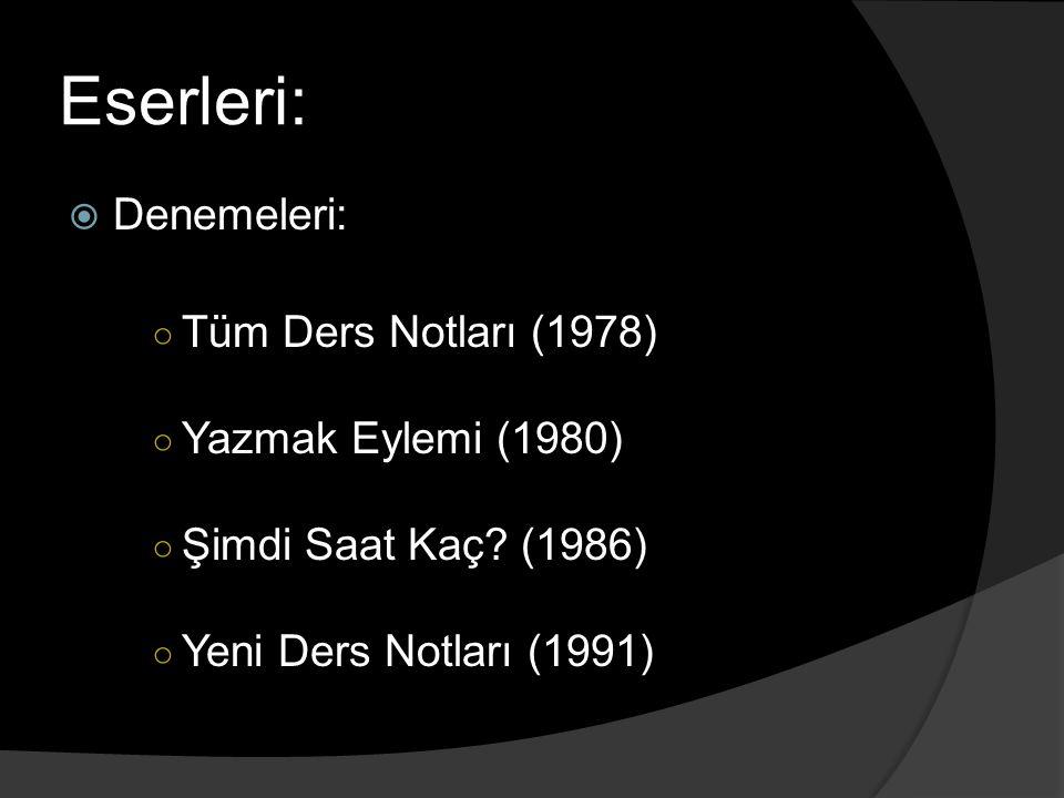 Eserleri:  Denemeleri: ○ Tüm Ders Notları (1978) ○ Yazmak Eylemi (1980) ○ Şimdi Saat Kaç? (1986) ○ Yeni Ders Notları (1991)