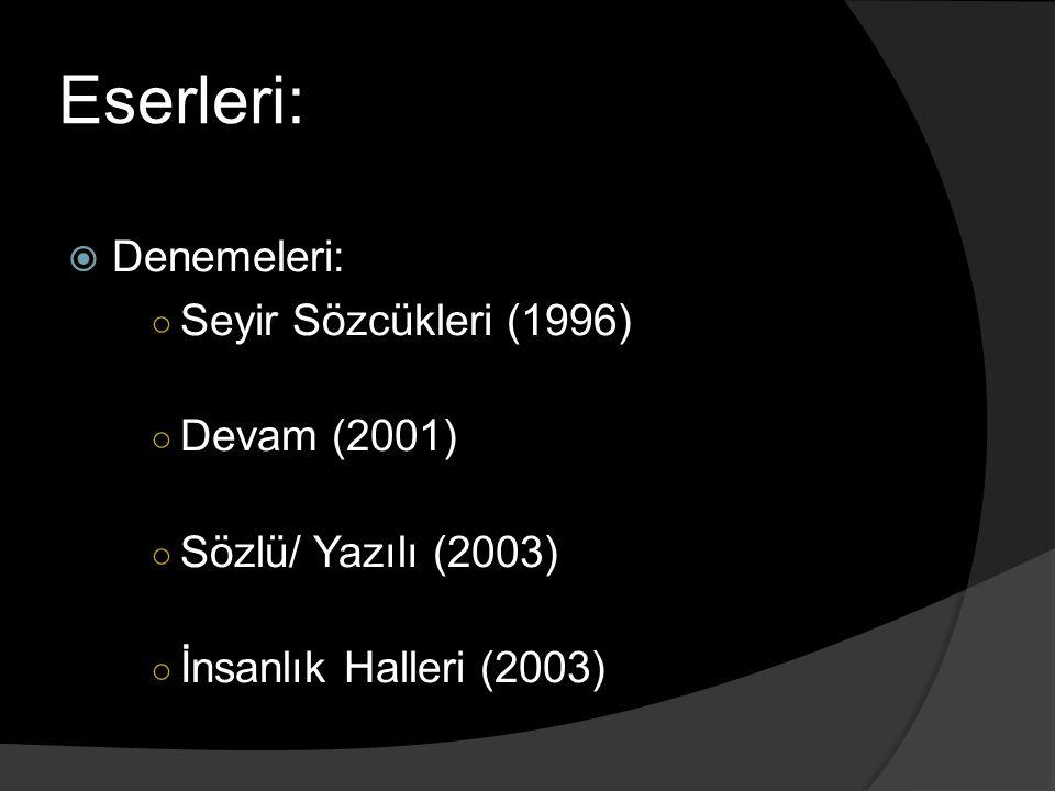 Eserleri:  Denemeleri: ○ Seyir Sözcükleri (1996) ○ Devam (2001) ○ Sözlü/ Yazılı (2003) ○ İnsanlık Halleri (2003)