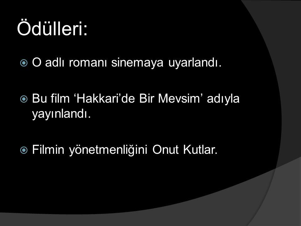 Ödülleri:  O adlı romanı sinemaya uyarlandı.  Bu film 'Hakkari'de Bir Mevsim' adıyla yayınlandı.  Filmin yönetmenliğini Onut Kutlar.