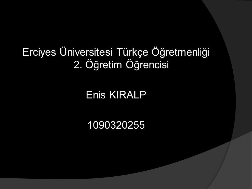 Erciyes Üniversitesi Türkçe Öğretmenliği 2. Öğretim Öğrencisi Enis KIRALP 1090320255