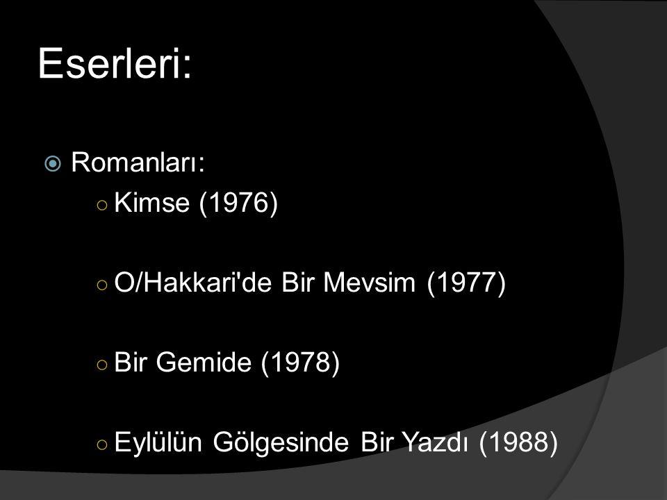 Eserleri:  Romanları: ○ Kimse (1976) ○ O/Hakkari'de Bir Mevsim (1977) ○ Bir Gemide (1978) ○ Eylülün Gölgesinde Bir Yazdı (1988)
