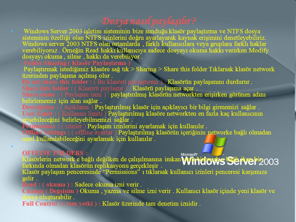 Dosya nasıl paylaşılır ? Windows Server 2003 işletim sisteminin bize sunduğu klasör paylaştırma ve NTFS dosya sisteminin özelliği olan NTFS izinlerini