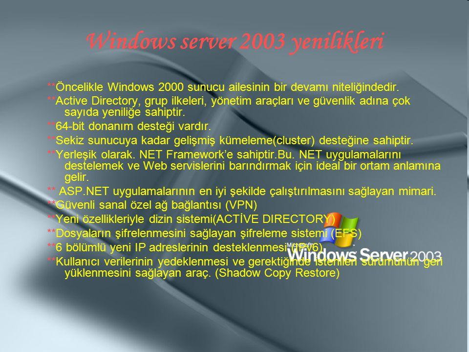 Windows server 2003 yenilikleri **Öncelikle Windows 2000 sunucu ailesinin bir devamı niteliğindedir. **Active Directory, grup ilkeleri, yönetim araçla