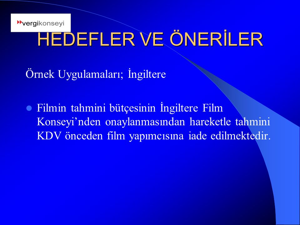 HEDEFLER VE ÖNERİLER Örnek Uygulamaları; İngiltere Filmin tahmini bütçesinin İngiltere Film Konseyi'nden onaylanmasından hareketle tahmini KDV önceden film yapımcısına iade edilmektedir.