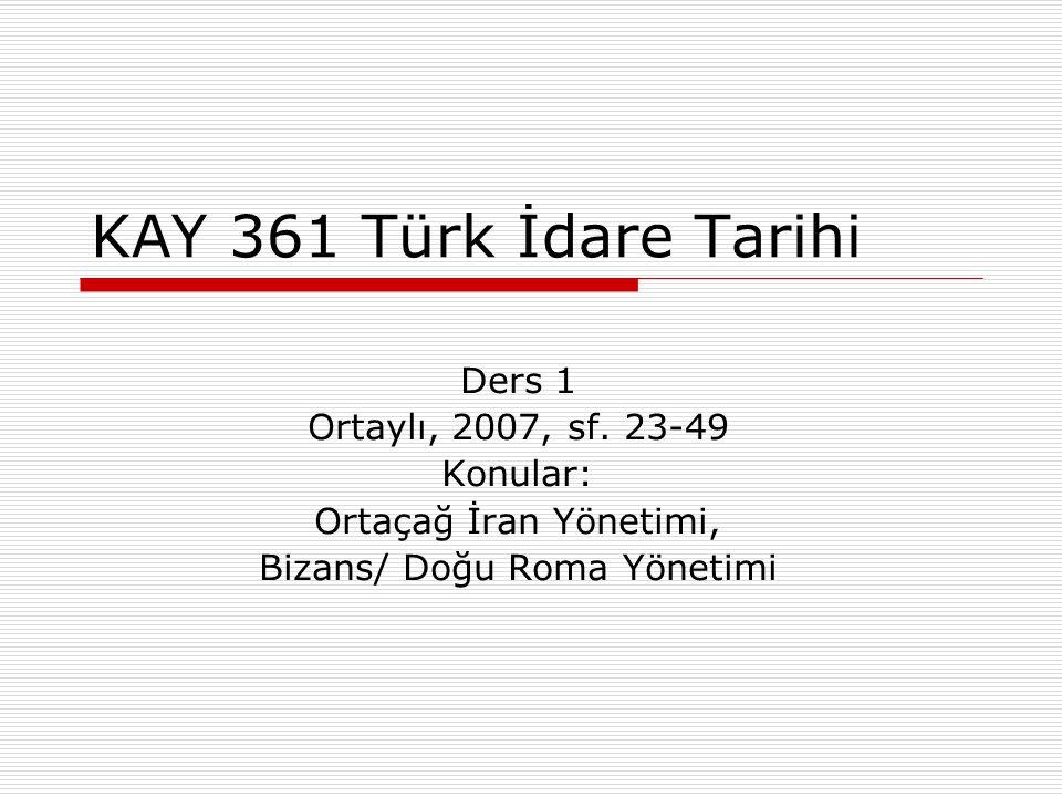 KAY 361 Türk İdare Tarihi Ders 1 Ortaylı, 2007, sf. 23-49 Konular: Ortaçağ İran Yönetimi, Bizans/ Doğu Roma Yönetimi
