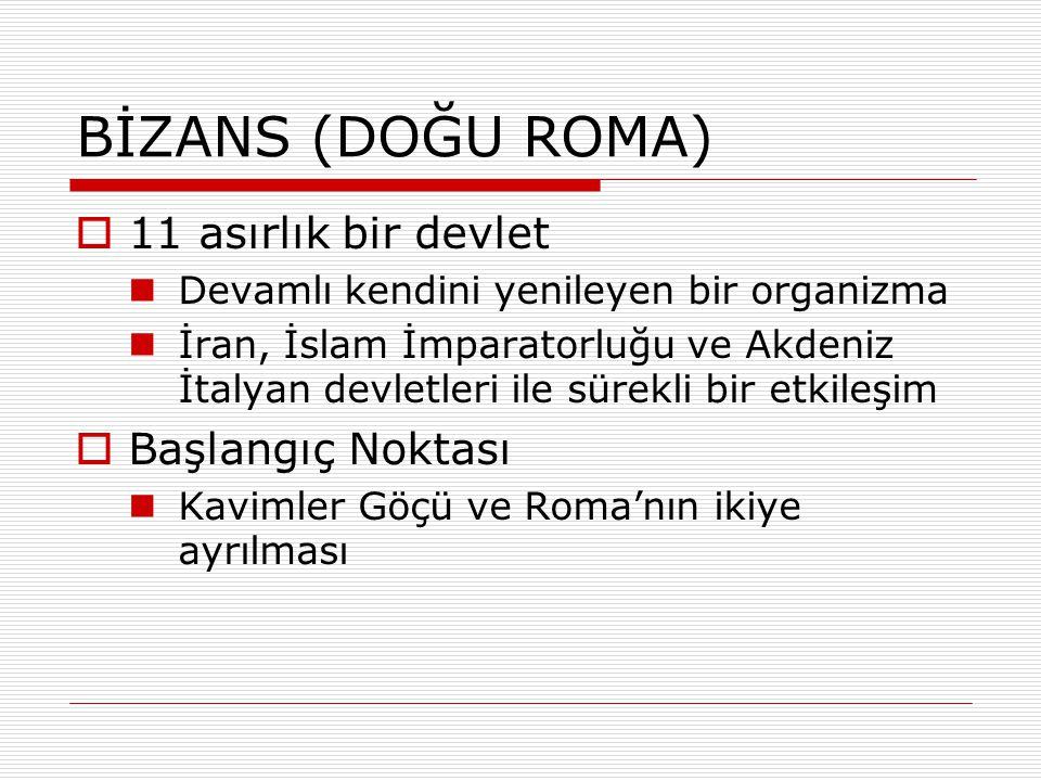 BİZANS (DOĞU ROMA)  11 asırlık bir devlet Devamlı kendini yenileyen bir organizma İran, İslam İmparatorluğu ve Akdeniz İtalyan devletleri ile sürekli
