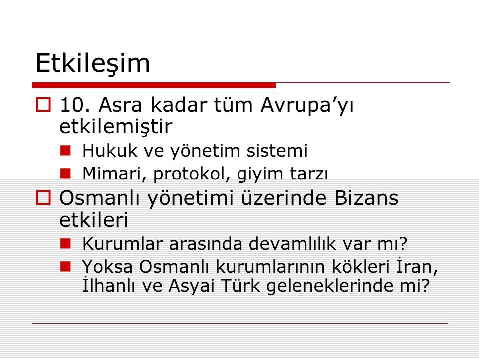 Etkileşim  10. Asra kadar tüm Avrupa'yı etkilemiştir Hukuk ve yönetim sistemi Mimari, protokol, giyim tarzı  Osmanlı yönetimi üzerinde Bizans etkile