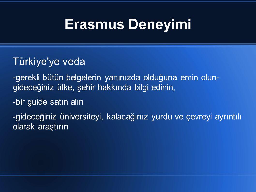 Erasmus Deneyimi Türkiye ye veda -gerekli bütün belgelerin yanınızda olduğuna emin olun- gideceğiniz ülke, şehir hakkında bilgi edinin, -bir guide satın alın -gideceğiniz üniversiteyi, kalacağınız yurdu ve çevreyi ayrıntılı olarak araştırın