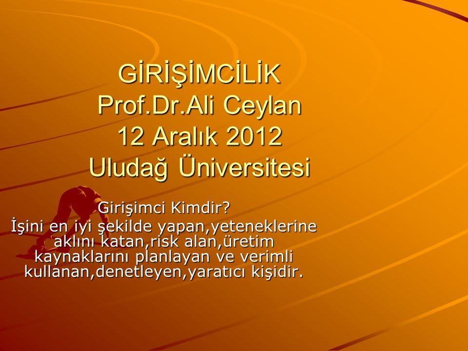 GİRİŞİMCİLİK Prof.Dr.Ali Ceylan 12 Aralık 2012 Uludağ Üniversitesi Girişimci Kimdir? İşini en iyi şekilde yapan,yeteneklerine aklını katan,risk alan,ü