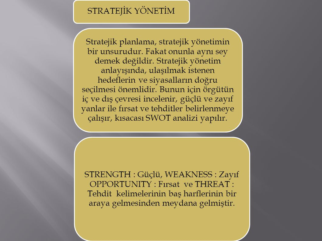 STRATEJİK YÖNETİM Stratejik planlama, stratejik yönetimin bir unsurudur. Fakat onunla aynı sey demek değildir. Stratejik yönetim anlayışında, ulaşılma