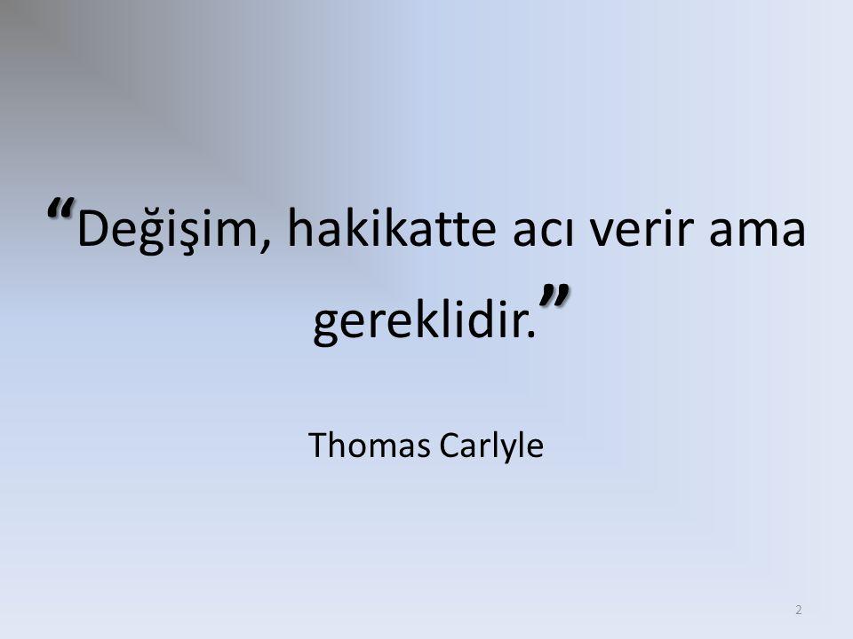 """"""" """" """" Değişim, hakikatte acı verir ama gereklidir. """" Thomas Carlyle 2"""