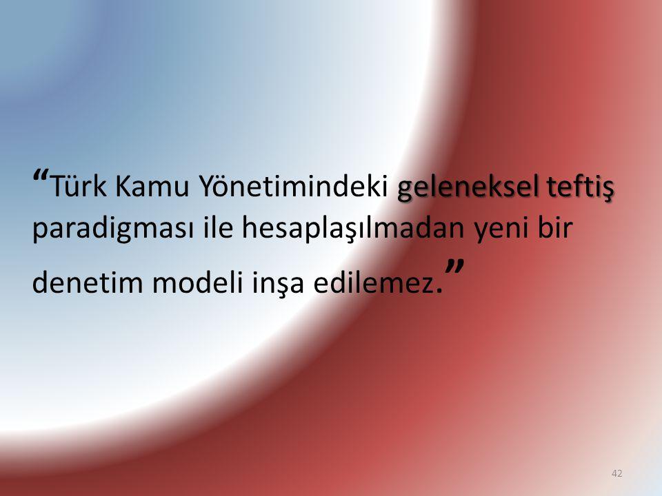 """geleneksel teftiş """" Türk Kamu Yönetimindeki geleneksel teftiş paradigması ile hesaplaşılmadan yeni bir denetim modeli inşa edilemez. """" 42"""
