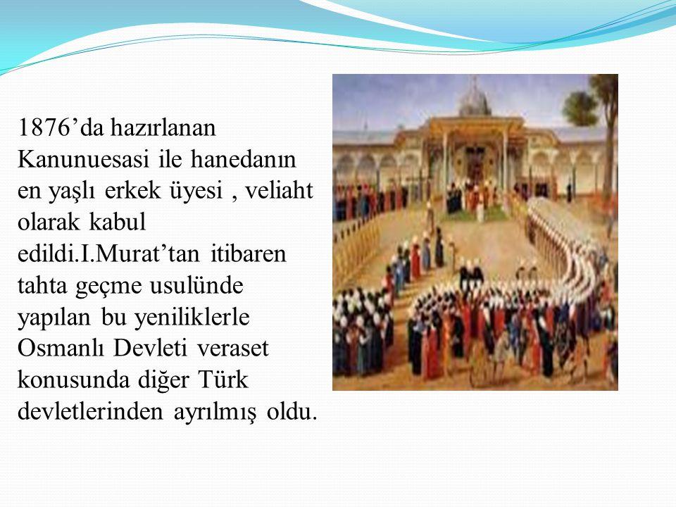1876'da hazırlanan Kanunuesasi ile hanedanın en yaşlı erkek üyesi, veliaht olarak kabul edildi.I.Murat'tan itibaren tahta geçme usulünde yapılan bu ye
