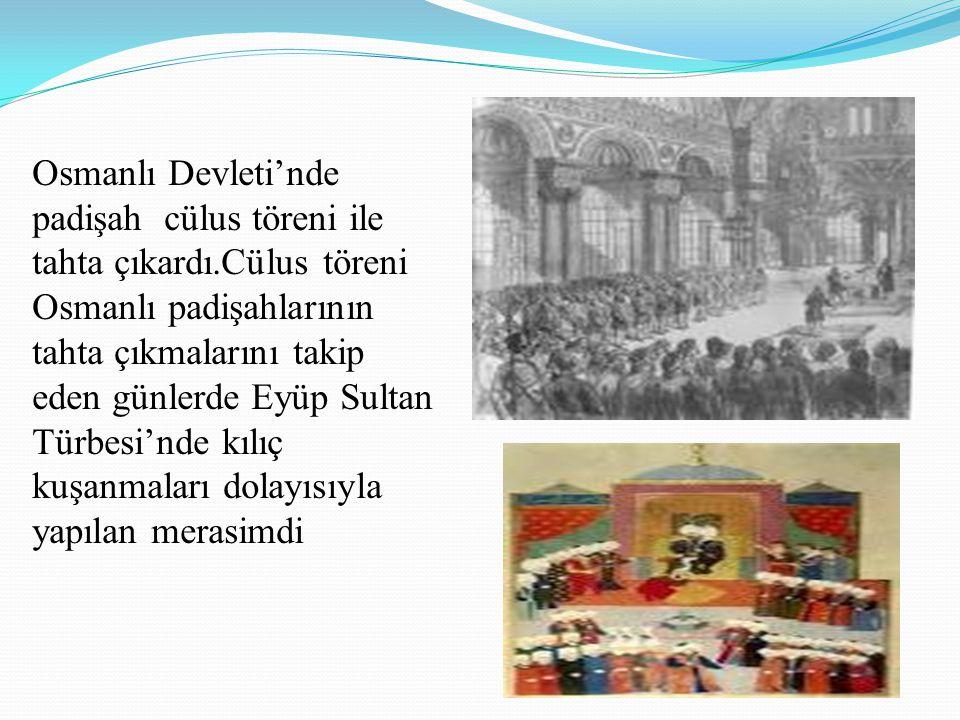 Osmanlı Devleti'nde padişah cülus töreni ile tahta çıkardı.Cülus töreni Osmanlı padişahlarının tahta çıkmalarını takip eden günlerde Eyüp Sultan Türbe