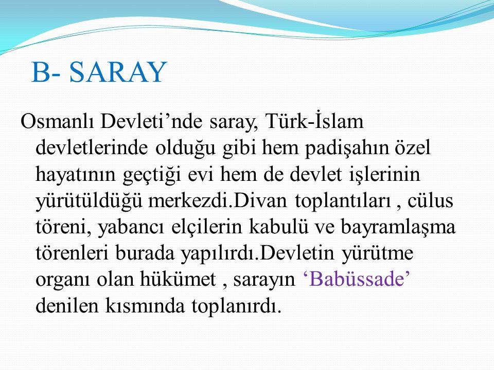 B- SARAY Osmanlı Devleti'nde saray, Türk-İslam devletlerinde olduğu gibi hem padişahın özel hayatının geçtiği evi hem de devlet işlerinin yürütüldüğü