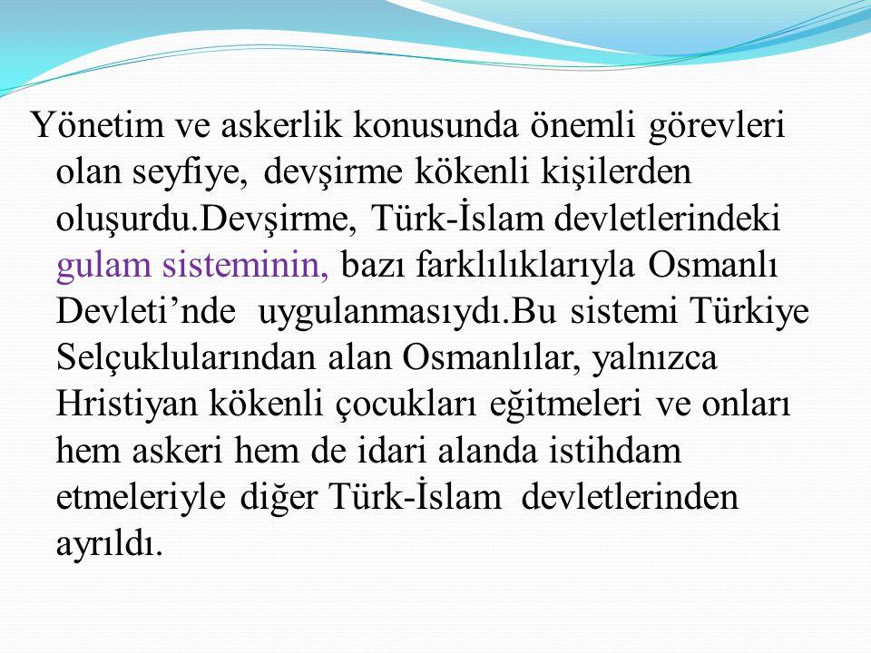 Yönetim ve askerlik konusunda önemli görevleri olan seyfiye, devşirme kökenli kişilerden oluşurdu.Devşirme, Türk-İslam devletlerindeki gulam sistemini
