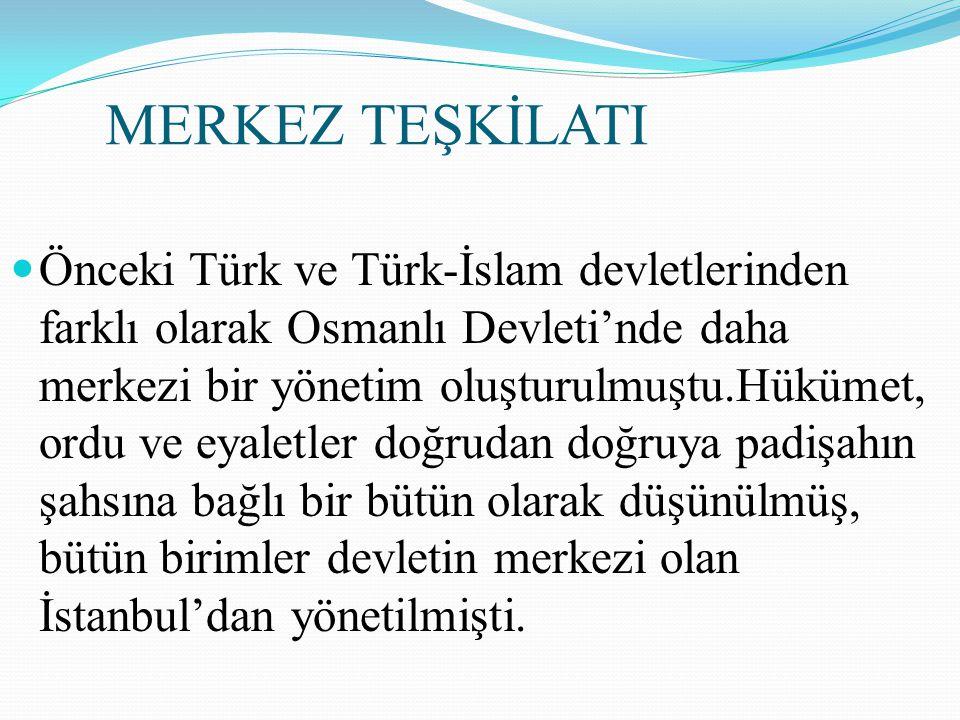 MERKEZ TEŞKİLATI Önceki Türk ve Türk-İslam devletlerinden farklı olarak Osmanlı Devleti'nde daha merkezi bir yönetim oluşturulmuştu.Hükümet, ordu ve e