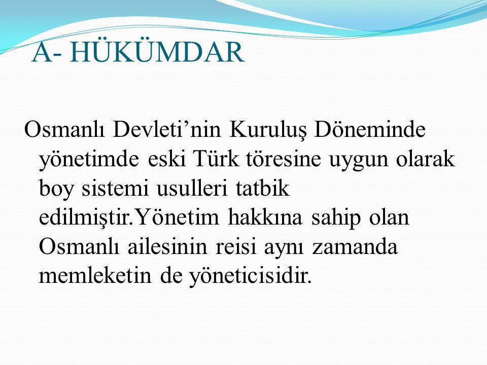 A- HÜKÜMDAR Osmanlı Devleti'nin Kuruluş Döneminde yönetimde eski Türk töresine uygun olarak boy sistemi usulleri tatbik edilmiştir.Yönetim hakkına sah