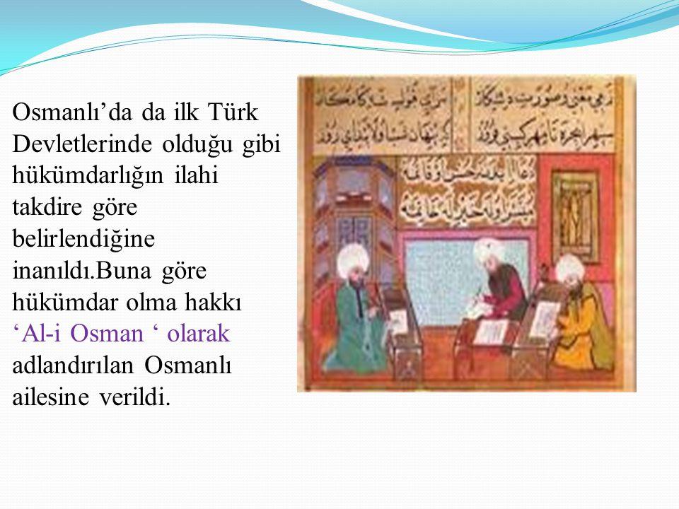 Osmanlı'da da ilk Türk Devletlerinde olduğu gibi hükümdarlığın ilahi takdire göre belirlendiğine inanıldı.Buna göre hükümdar olma hakkı 'Al-i Osman '