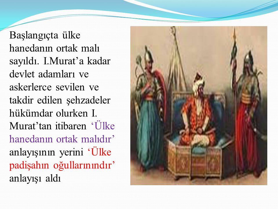 Başlangıçta ülke hanedanın ortak malı sayıldı. I.Murat'a kadar devlet adamları ve askerlerce sevilen ve takdir edilen şehzadeler hükümdar olurken I. M