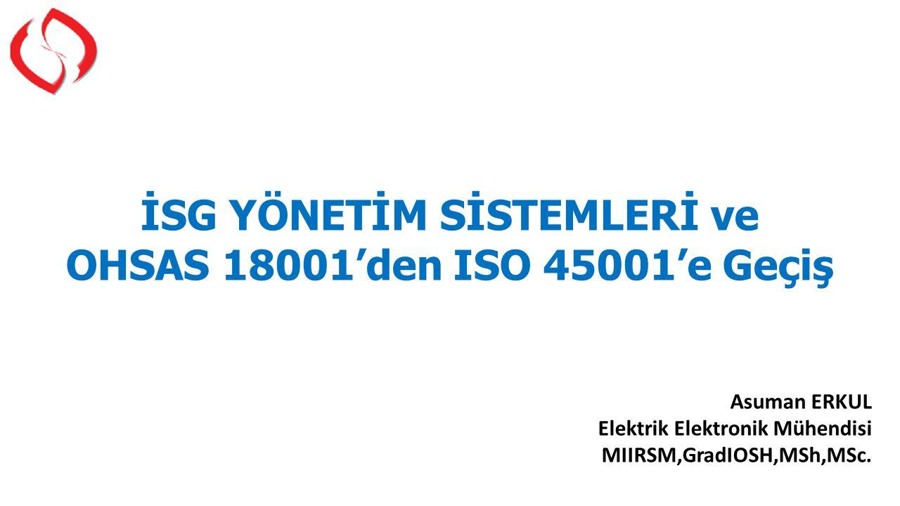 İSG YÖNETİM SİSTEMLERİ ve OHSAS 18001'den ISO 45001'e Geçiş Asuman ERKUL Elektrik Elektronik Mühendisi MIIRSM,GradIOSH,MSh,MSc.