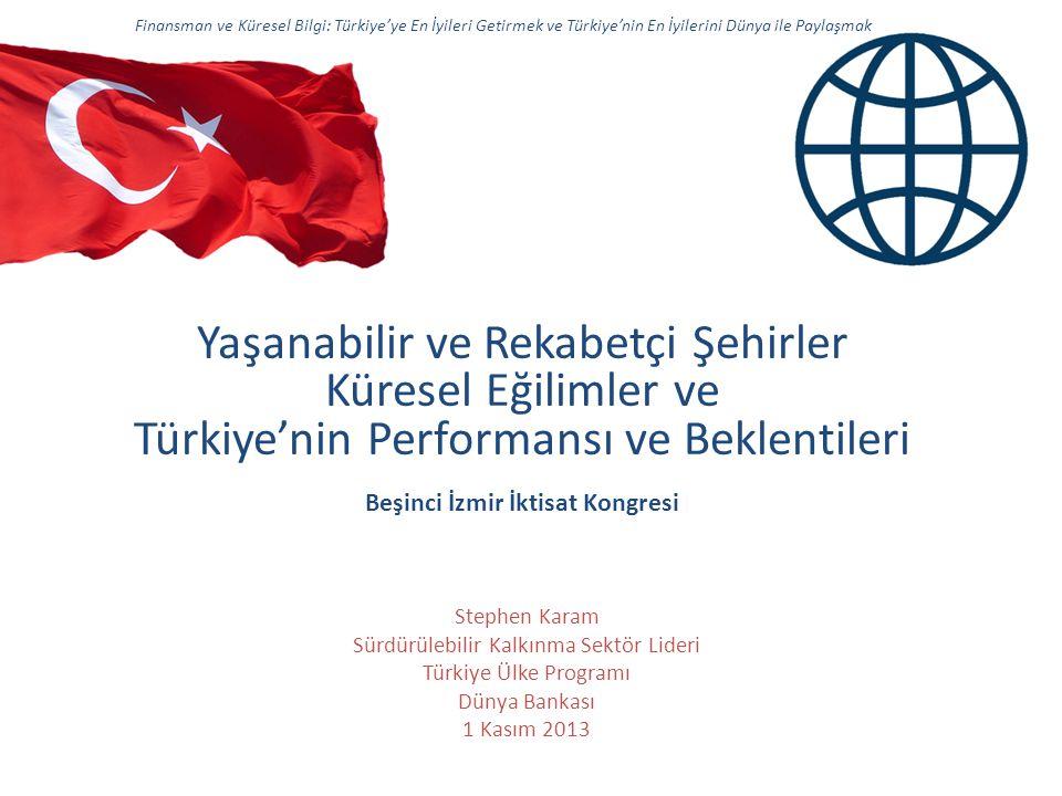 Yaşanabilir ve Rekabetçi Şehirler Küresel Eğilimler ve Türkiye'nin Performansı ve Beklentileri Beşinci İzmir İktisat Kongresi Finansman ve Küresel Bilgi: Türkiye'ye En İyileri Getirmek ve Türkiye'nin En İyilerini Dünya ile Paylaşmak Stephen Karam Sürdürülebilir Kalkınma Sektör Lideri Türkiye Ülke Programı Dünya Bankası 1 Kasım 2013