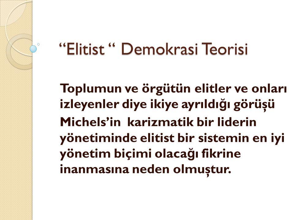 """""""Elitist """" Demokrasi Teorisi Toplumun ve örgütün elitler ve onları izleyenler diye ikiye ayrıldı ğ ı görüşü Michels'in karizmatik bir liderin yönetimi"""