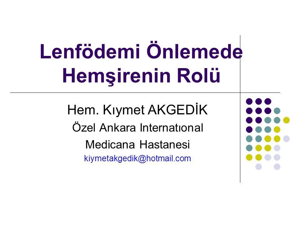 Lenfödemi Önlemede Hemşirenin Rolü Hem. Kıymet AKGEDİK Özel Ankara Internatıonal Medicana Hastanesi kiymetakgedik@hotmail.com